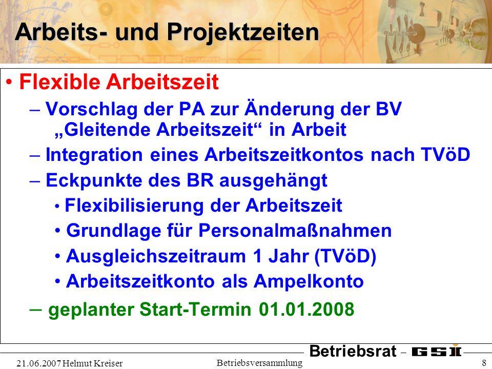 Betriebsrat 21.06.2007 Helmut Kreiser Betriebsversammlung 8 Arbeits- und Projektzeiten Flexible Arbeitszeit – Vorschlag der PA zur Änderung der BV Gle