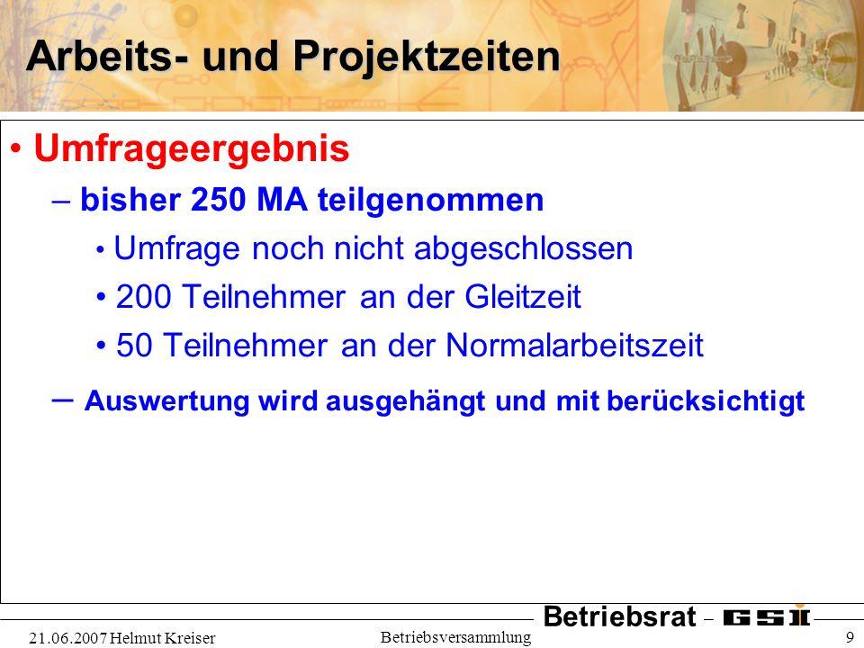 Betriebsrat 21.06.2007 Helmut Kreiser Betriebsversammlung 9 Arbeits- und Projektzeiten Umfrageergebnis – bisher 250 MA teilgenommen Umfrage noch nicht
