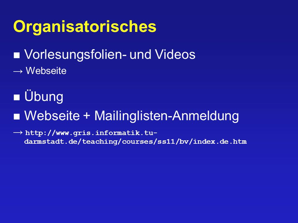 Organisatorisches Vorlesungsfolien- und Videos Webseite Übung Webseite + Mailinglisten-Anmeldung http://www.gris.informatik.tu- darmstadt.de/teaching/