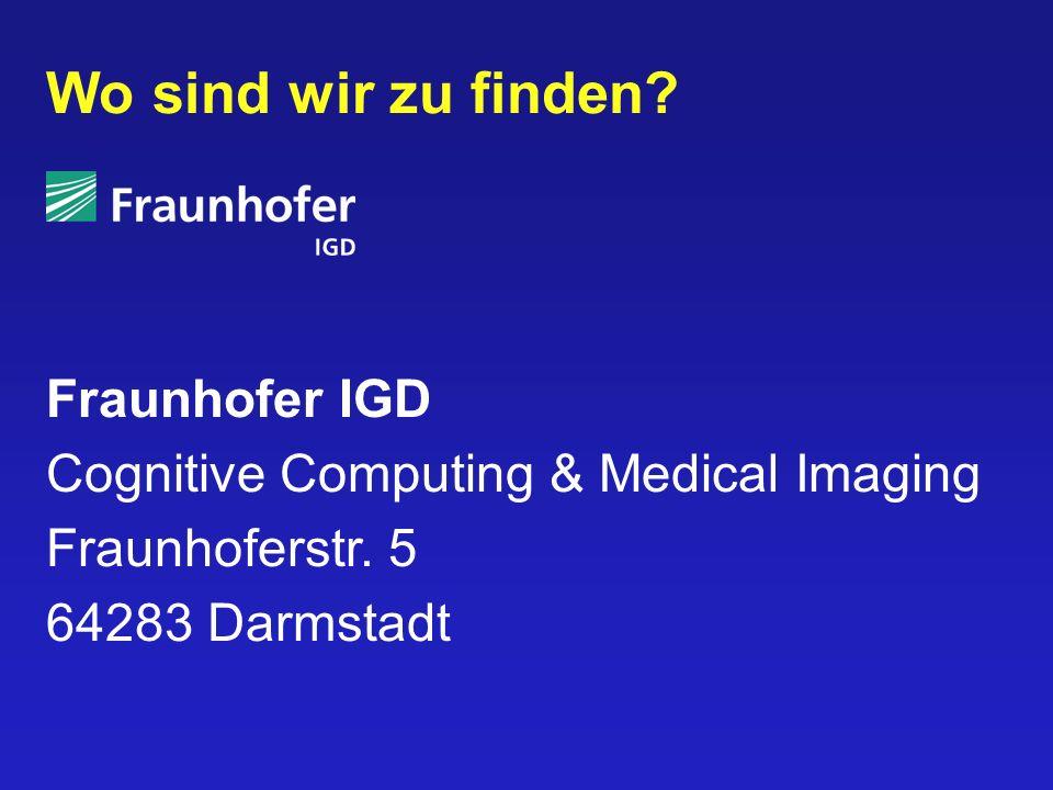 Wo sind wir zu finden? Fraunhofer IGD Cognitive Computing & Medical Imaging Fraunhoferstr. 5 64283 Darmstadt