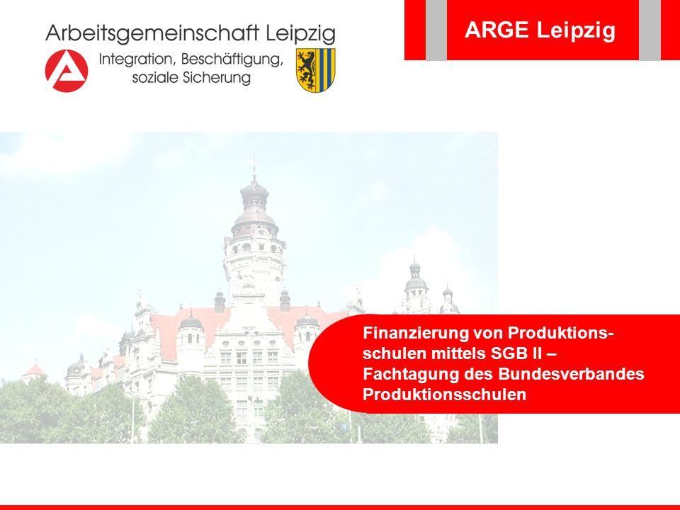 ARGE Leipzig Finanzierung von Produktions- schulen mittels SGB II – Fachtagung des Bundesverbandes Produktionsschulen ARGE Leipzig