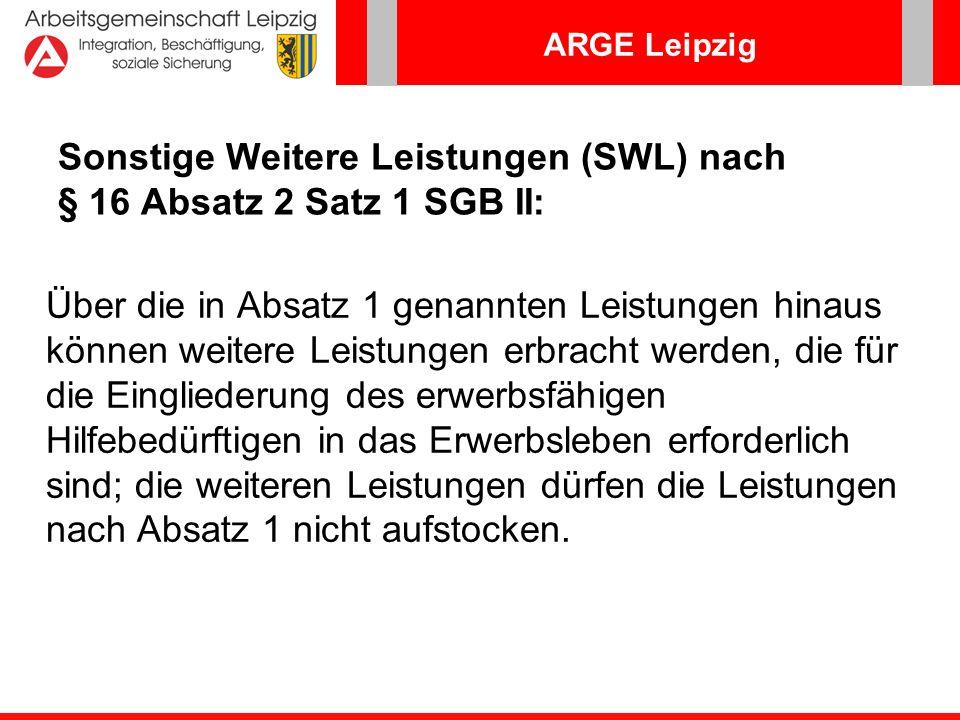 ARGE Leipzig Auszug aus der Arbeitshilfe SWL – Übersicht über typische Fördermöglichkeiten http://www.arbeitsagentur.de/zentraler-Content/A01-Allgemein-Info/A015-Oeffentlichkeitsarbeit/Publikation/pdf/Arbeitshilfe-Sonst- Weit-Leist.pdf