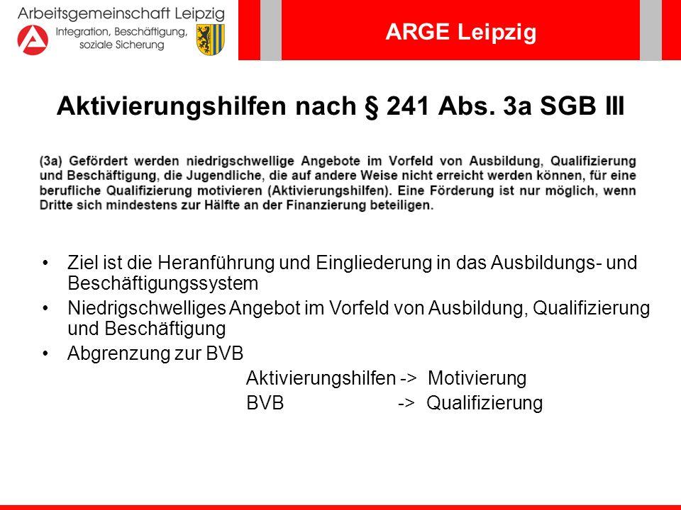 ARGE Leipzig Aktivierungshilfen nach § 241 Abs. 3a SGB III Ziel ist die Heranführung und Eingliederung in das Ausbildungs- und Beschäftigungssystem Ni