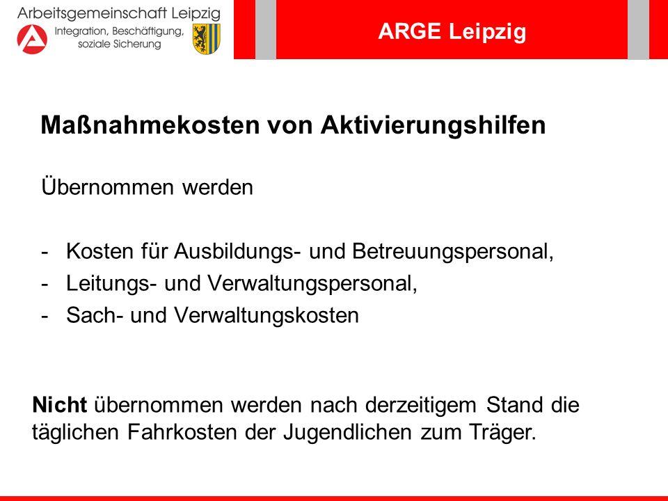 ARGE Leipzig Maßnahmekosten von Aktivierungshilfen Übernommen werden -Kosten für Ausbildungs- und Betreuungspersonal, -Leitungs- und Verwaltungsperson