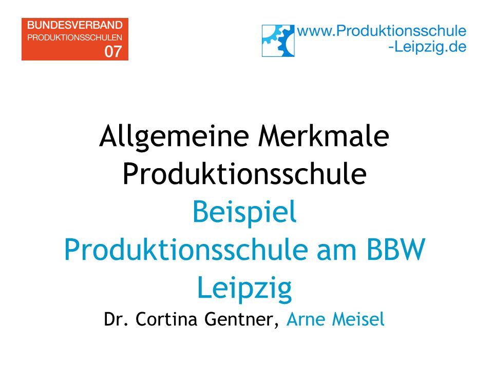 Allgemeine Merkmale Produktionsschule Beispiel Produktionsschule am BBW Leipzig Dr. Cortina Gentner, Arne Meisel