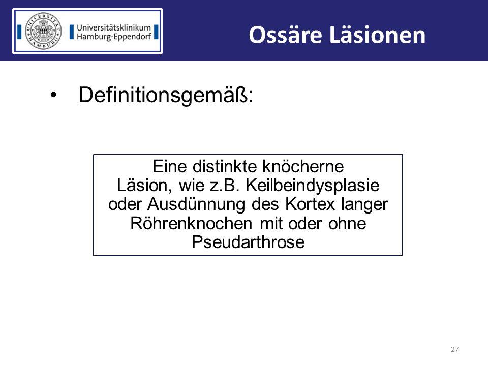 27 Ossäre Läsionen Definitionsgemäß: Eine distinkte knöcherne Läsion, wie z.B. Keilbeindysplasie oder Ausdünnung des Kortex langer Röhrenknochen mit o