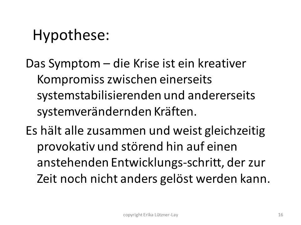copyright Erika Lützner-Lay16 Hypothese: Das Symptom – die Krise ist ein kreativer Kompromiss zwischen einerseits systemstabilisierenden und andererse