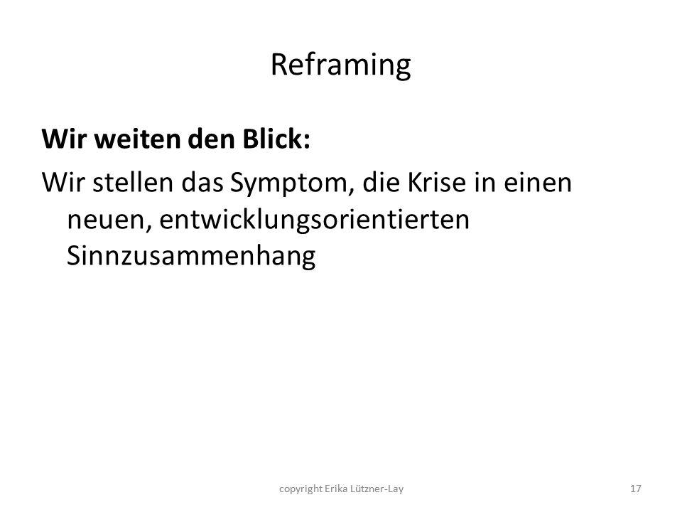17 Reframing Wir weiten den Blick: Wir stellen das Symptom, die Krise in einen neuen, entwicklungsorientierten Sinnzusammenhang 17copyright Erika Lütz