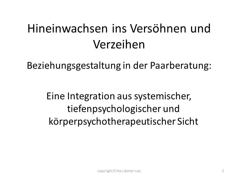 copyright Erika Lützner-Lay2 Hineinwachsen ins Versöhnen und Verzeihen Beziehungsgestaltung in der Paarberatung: Eine Integration aus systemischer, ti