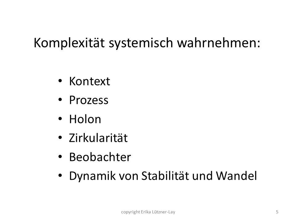 copyright Erika Lützner-Lay5 Komplexität systemisch wahrnehmen: Kontext Prozess Holon Zirkularität Beobachter Dynamik von Stabilität und Wandel 5copyr