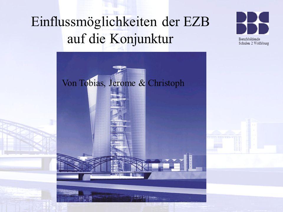 Berufsbildende Schulen 2 Wolfsburg Gliederung 1.Kurze Erläuterung der EZB 1.1 Was ist eine Konjunktur 1.2 EZB-Beschlussorgane: 2.