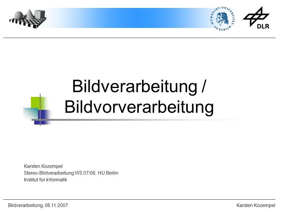 Bildverarbeitung, 08.11.2007 Karsten Kozempel Bildverarbeitung / Bildvorverarbeitung Karsten Kozempel Stereo-Bildverarbeitung WS 07/08, HU Berlin Inst