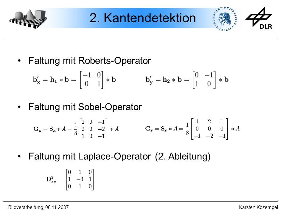 Bildverarbeitung, 08.11.2007 Karsten Kozempel 2. Kantendetektion Faltung mit Roberts-Operator Faltung mit Sobel-Operator Faltung mit Laplace-Operator