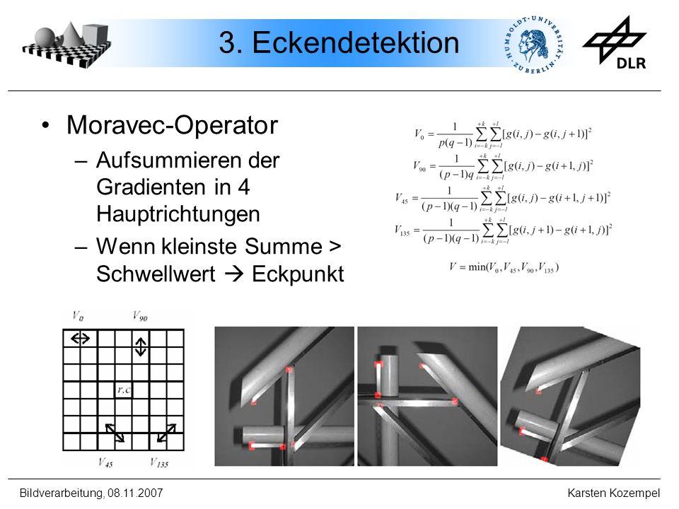Bildverarbeitung, 08.11.2007 Karsten Kozempel 3. Eckendetektion Moravec-Operator –Aufsummieren der Gradienten in 4 Hauptrichtungen –Wenn kleinste Summ