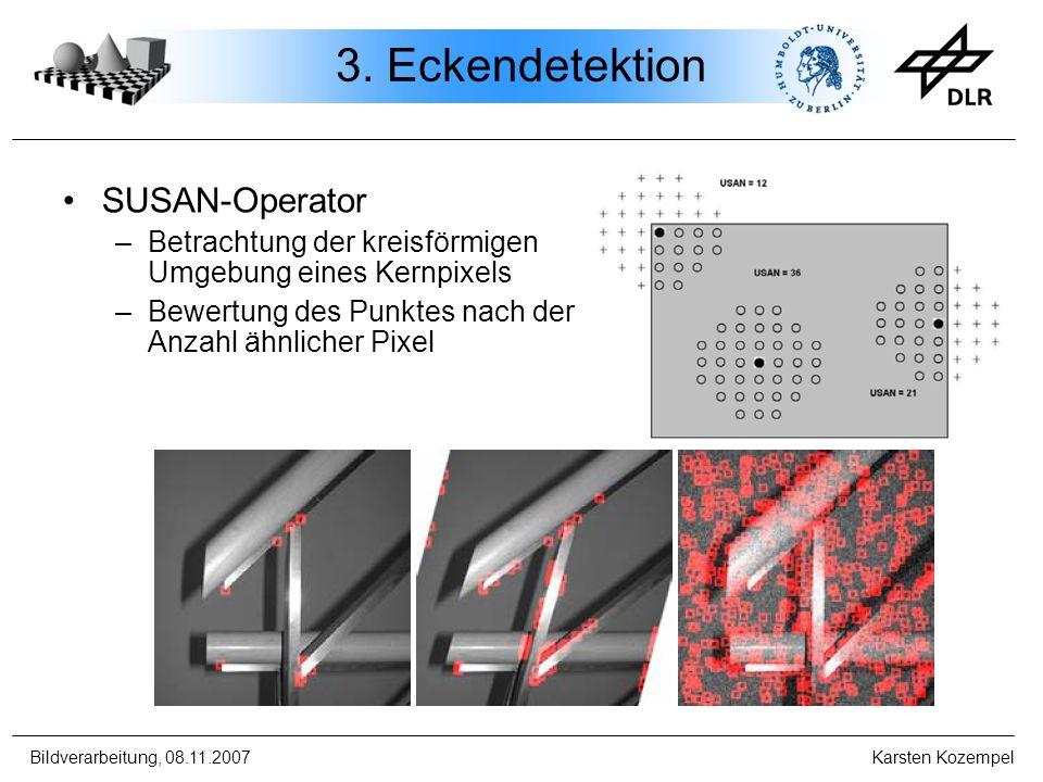 Bildverarbeitung, 08.11.2007 Karsten Kozempel 3. Eckendetektion SUSAN-Operator –Betrachtung der kreisförmigen Umgebung eines Kernpixels –Bewertung des