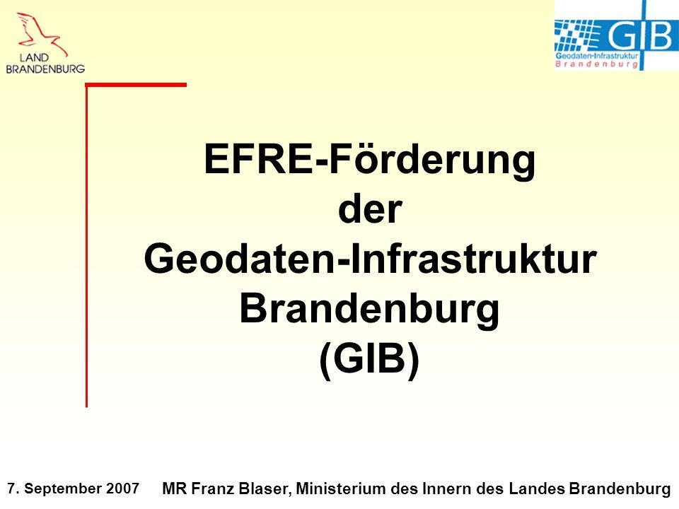 7. September 2007 MR Franz Blaser, Ministerium des Innern des Landes Brandenburg EFRE-Förderung der Geodaten-Infrastruktur Brandenburg (GIB)