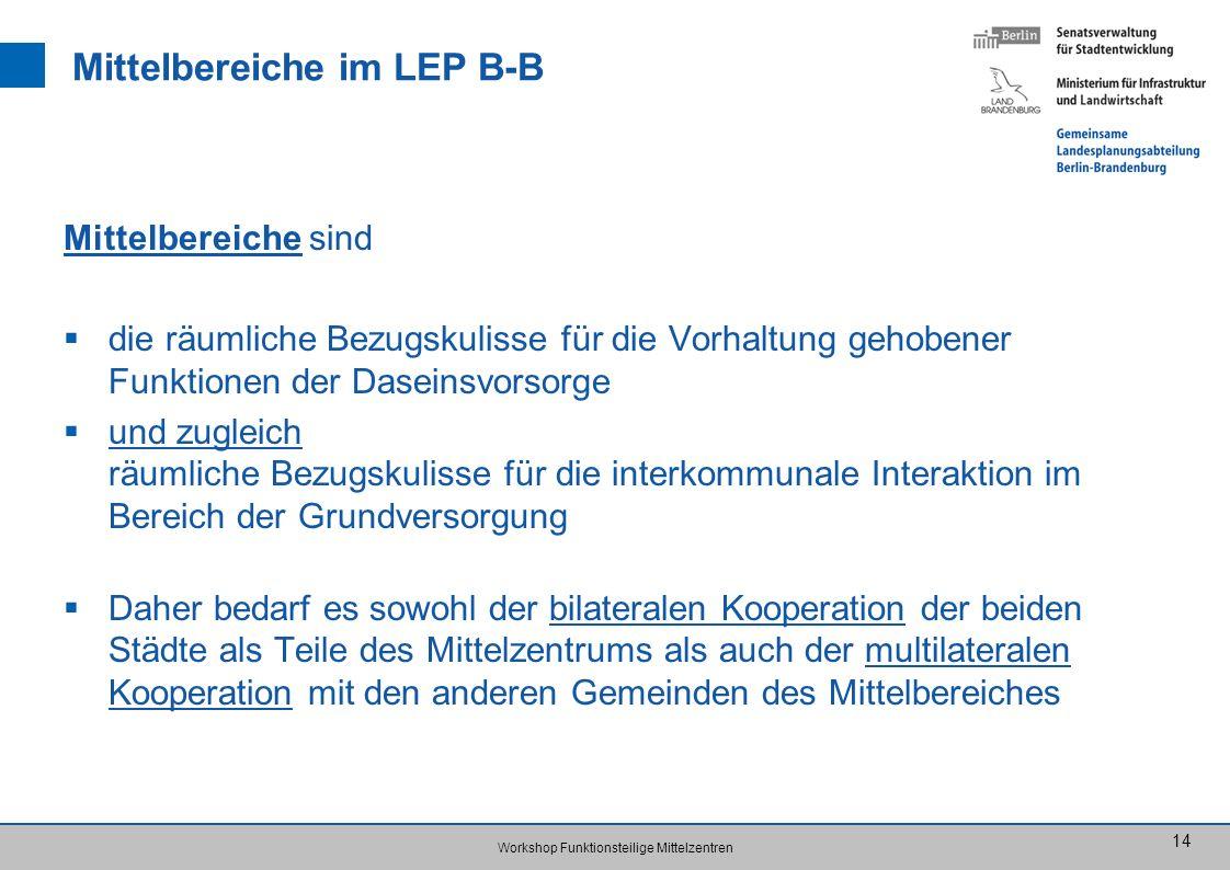 Workshop Funktionsteilige Mittelzentren 14 Mittelbereiche im LEP B-B Mittelbereiche sind die räumliche Bezugskulisse für die Vorhaltung gehobener Funk