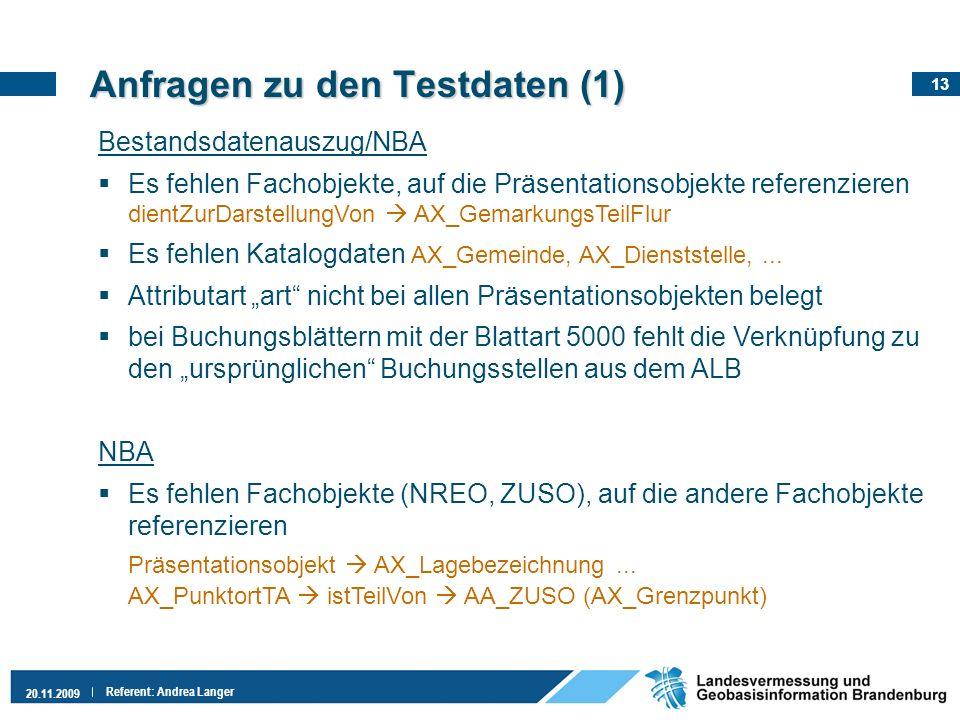 13 20.11.2009 Referent: Andrea Langer Anfragen zu den Testdaten (1) Bestandsdatenauszug/NBA Es fehlen Fachobjekte, auf die Präsentationsobjekte refere