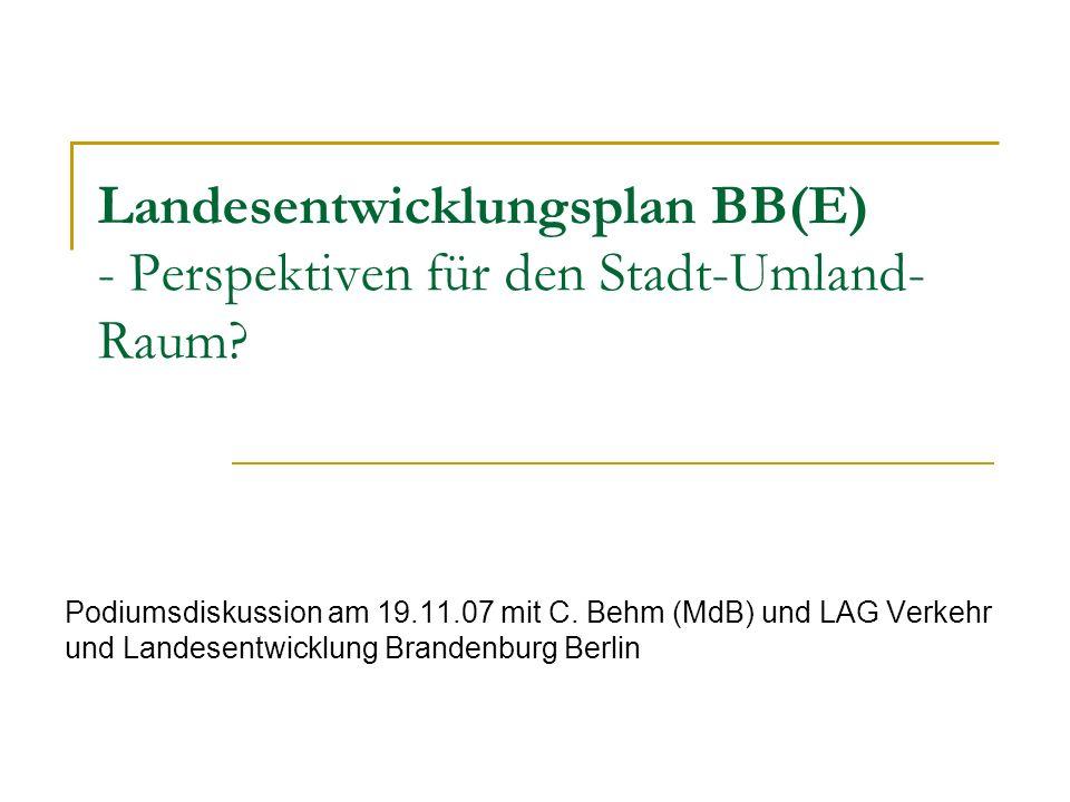 Landesentwicklungsplan BB(E) - Perspektiven für den Stadt-Umland- Raum? Podiumsdiskussion am 19.11.07 mit C. Behm (MdB) und LAG Verkehr und Landesentw