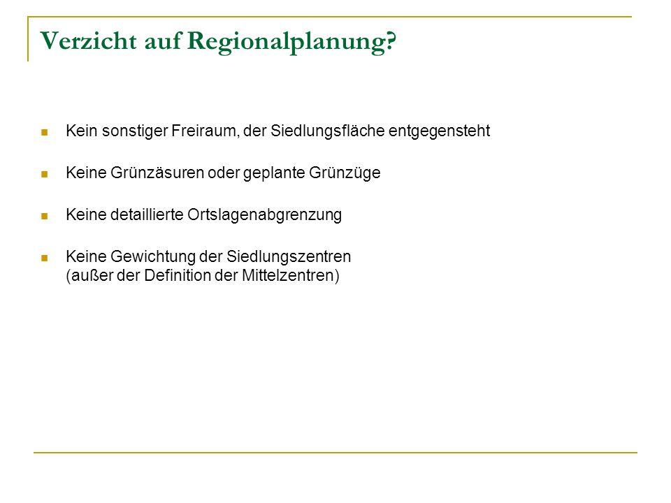 Verzicht auf Regionalplanung? Kein sonstiger Freiraum, der Siedlungsfläche entgegensteht Keine Grünzäsuren oder geplante Grünzüge Keine detaillierte O