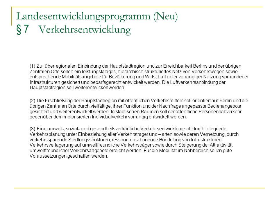 Landesentwicklungsprogramm (Neu) § 7 Verkehrsentwicklung (1) Zur überregionalen Einbindung der Hauptstadtregion und zur Erreichbarkeit Berlins und der
