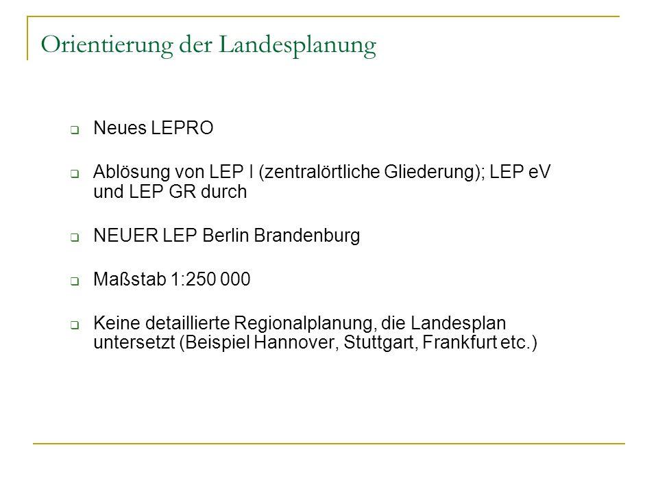 Orientierung der Landesplanung Neues LEPRO Ablösung von LEP I (zentralörtliche Gliederung); LEP eV und LEP GR durch NEUER LEP Berlin Brandenburg Maßst