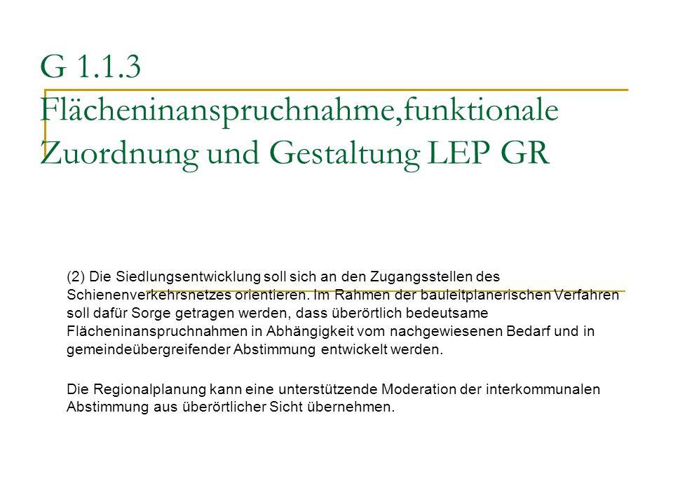 G 1.1.3 Flächeninanspruchnahme,funktionale Zuordnung und Gestaltung LEP GR (2) Die Siedlungsentwicklung soll sich an den Zugangsstellen des Schienenve