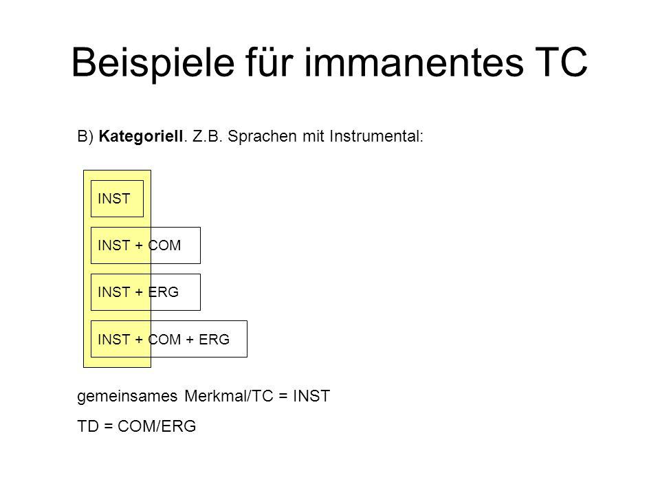 gemeinsames Merkmal/TC = INST TD = COM/ERG Beispiele für immanentes TC B) Kategoriell. Z.B. Sprachen mit Instrumental: INST INST + COM INST + ERG INST