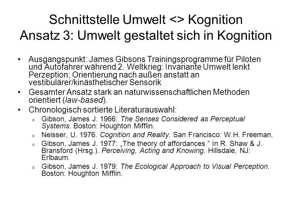 Schnittstelle Umwelt <> Kognition Ansatz 3: Umwelt gestaltet sich in Kognition Ausgangspunkt: James Gibsons Trainingsprogramme für Piloten und Autofah