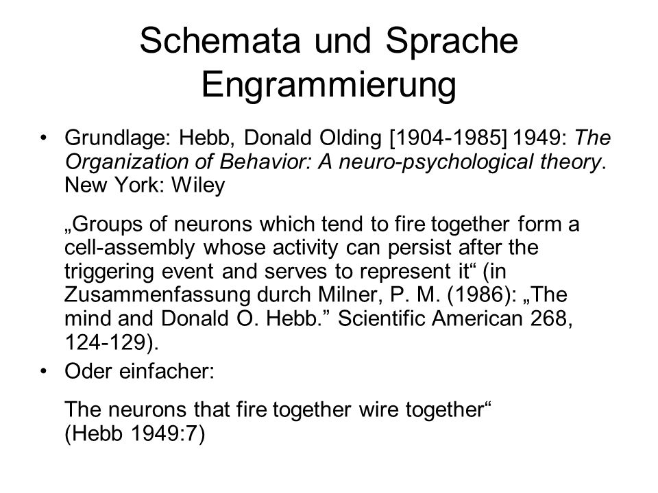 Schemata und Sprache Engrammierung Grundlage: Hebb, Donald Olding [1904-1985] 1949: The Organization of Behavior: A neuro-psychological theory.