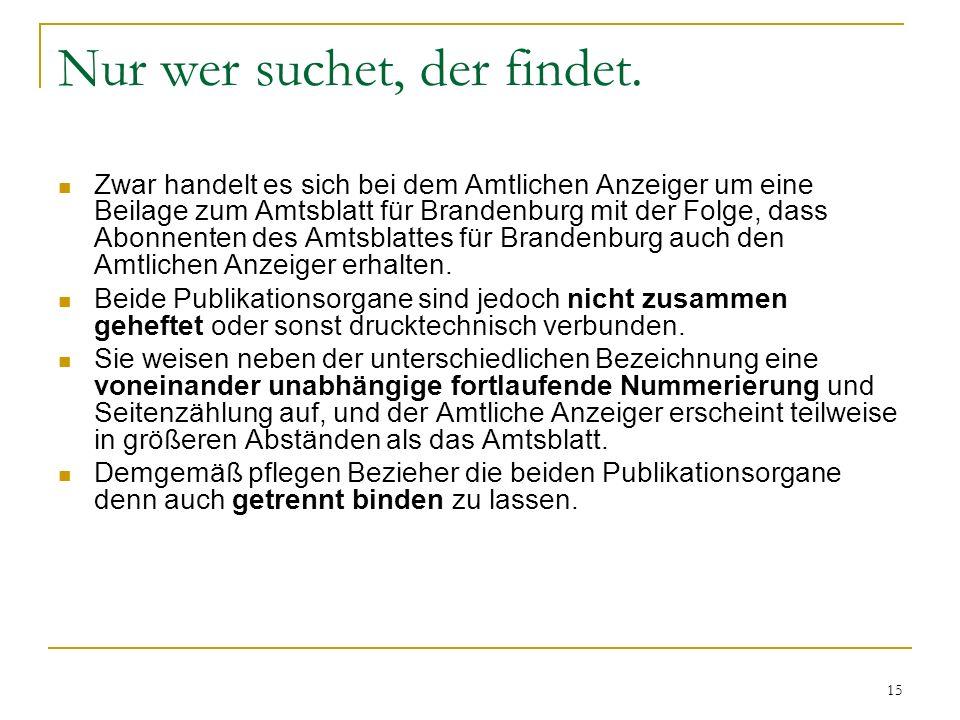15 Nur wer suchet, der findet. Zwar handelt es sich bei dem Amtlichen Anzeiger um eine Beilage zum Amtsblatt für Brandenburg mit der Folge, dass Abonn