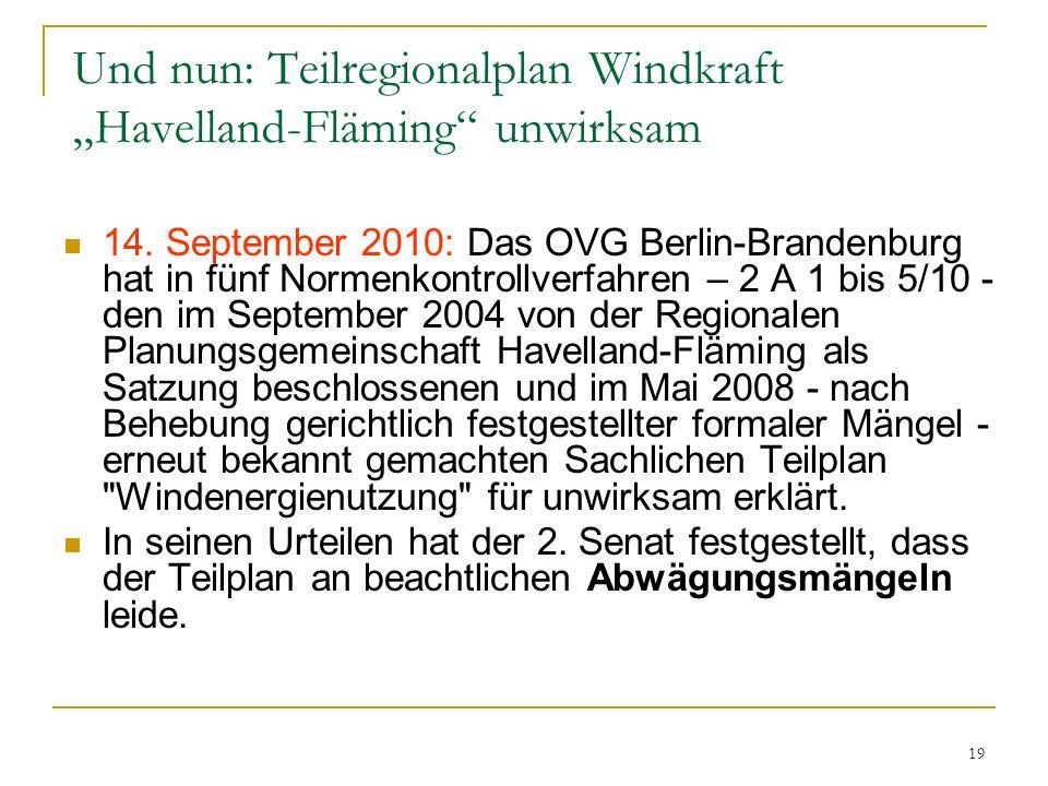 19 Und nun: Teilregionalplan Windkraft Havelland-Fläming unwirksam 14. September 2010: Das OVG Berlin-Brandenburg hat in fünf Normenkontrollverfahren