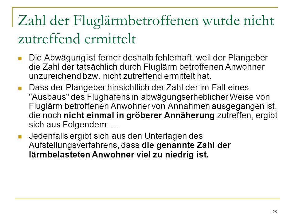 29 Zahl der Fluglärmbetroffenen wurde nicht zutreffend ermittelt Die Abwägung ist ferner deshalb fehlerhaft, weil der Plangeber die Zahl der tatsächlich durch Fluglärm betroffenen Anwohner unzureichend bzw.