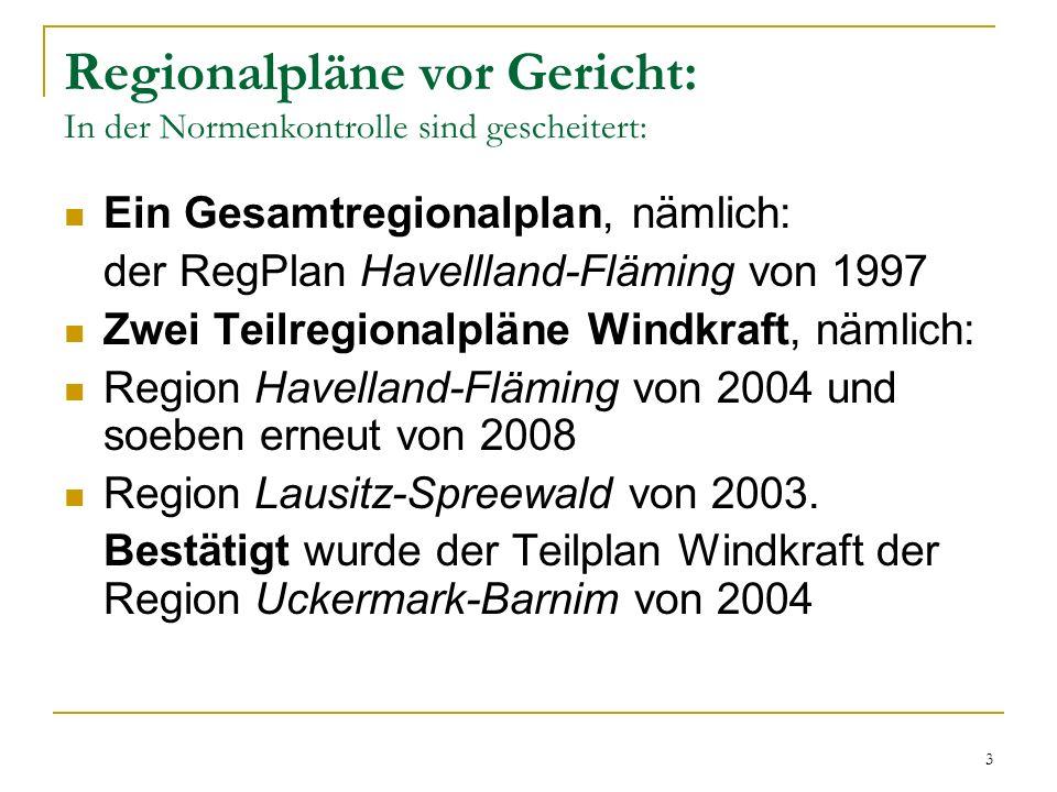 3 Regionalpläne vor Gericht: In der Normenkontrolle sind gescheitert: Ein Gesamtregionalplan, nämlich: der RegPlan Havellland-Fläming von 1997 Zwei Teilregionalpläne Windkraft, nämlich: Region Havelland-Fläming von 2004 und soeben erneut von 2008 Region Lausitz-Spreewald von 2003.
