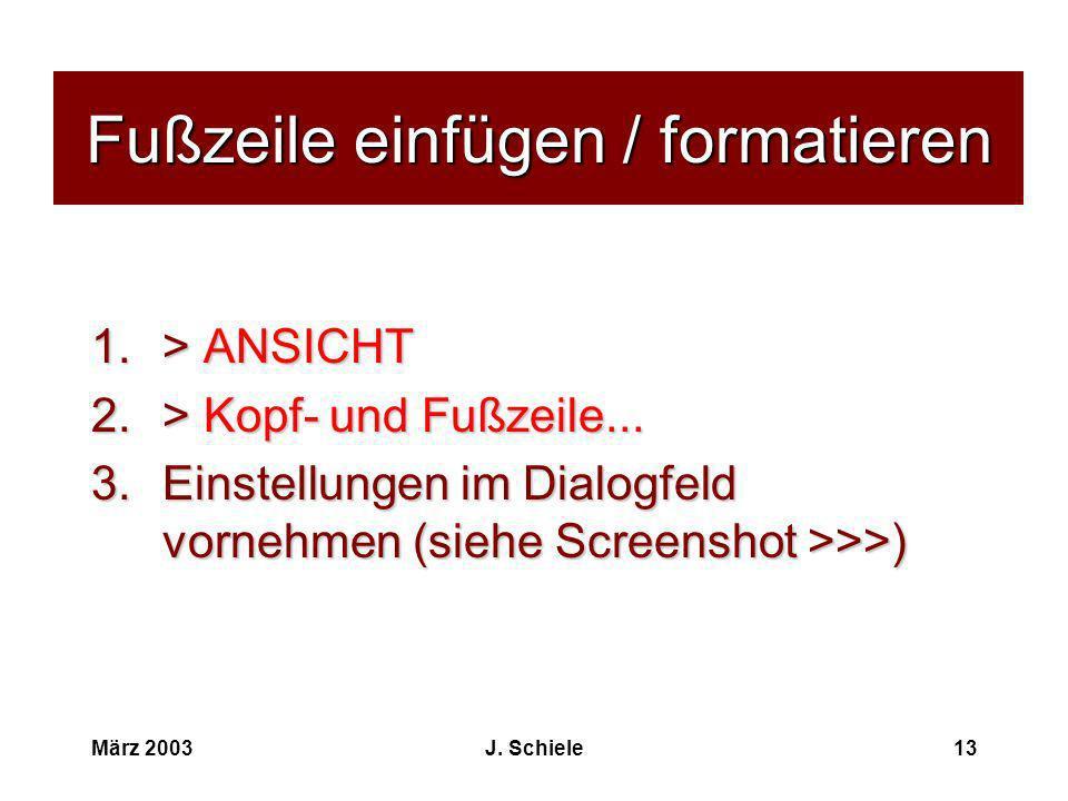 März 2003J. Schiele13 Fußzeile einfügen / formatieren 1.> ANSICHT 2.> Kopf- und Fußzeile... 3.Einstellungen im Dialogfeld vornehmen (siehe Screenshot