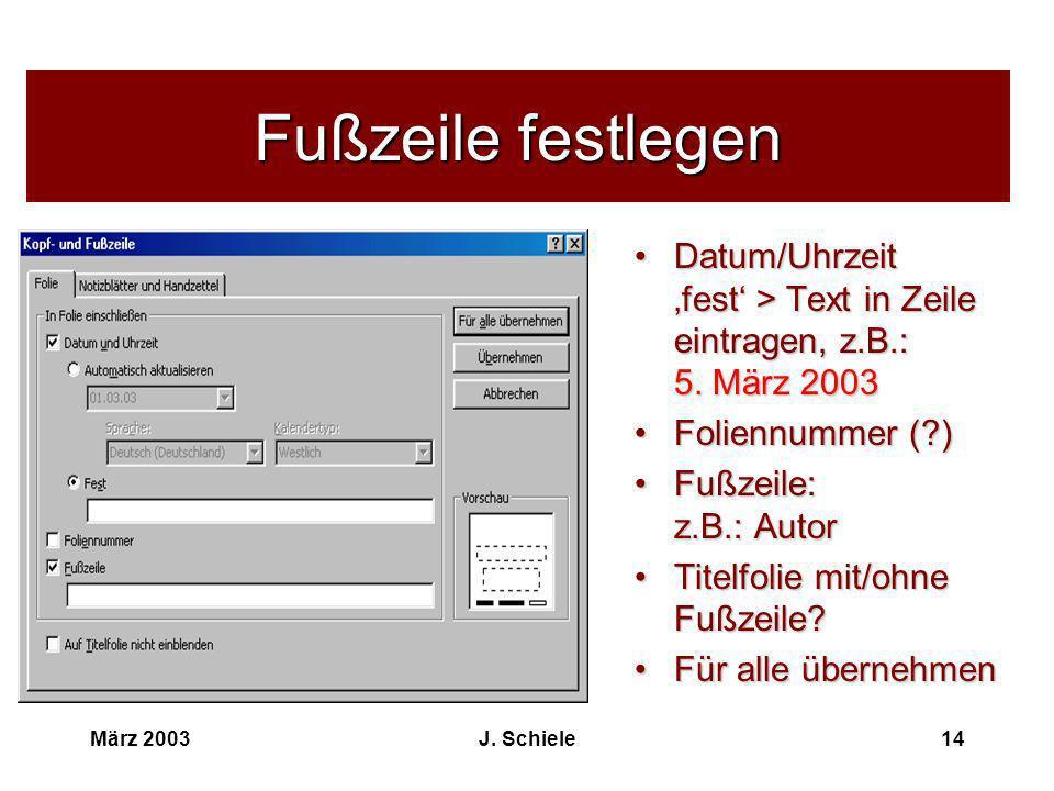 März 2003J. Schiele14 Fußzeile festlegen Datum/Uhrzeit fest > Text in Zeile eintragen, z.B.: 5. März 2003 Foliennummer (?) Fußzeile: z.B.: Autor Titel