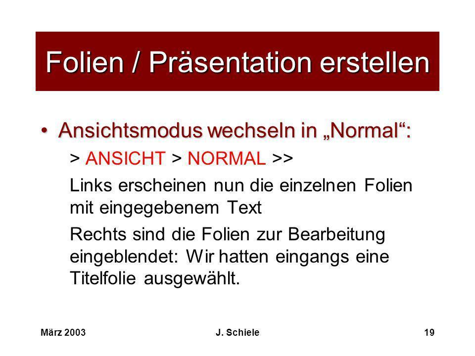 März 2003J. Schiele19 Folien / Präsentation erstellen Ansichtsmodus wechseln in Normal:Ansichtsmodus wechseln in Normal: > ANSICHT > NORMAL >> Links e