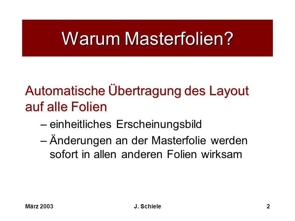 März 2003J. Schiele2 Warum Masterfolien? Automatische Übertragung des Layout auf alle Folien –einheitliches Erscheinungsbild –Änderungen an der Master