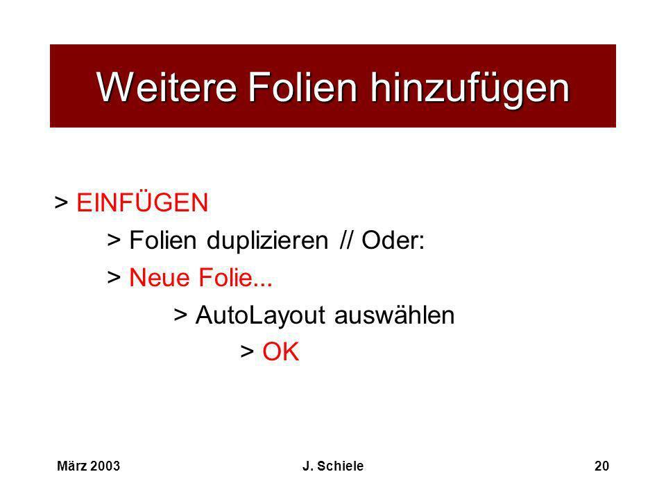 März 2003J. Schiele20 Weitere Folien hinzufügen > EINFÜGEN > Folien duplizieren // Oder: > Neue Folie... > AutoLayout auswählen > OK