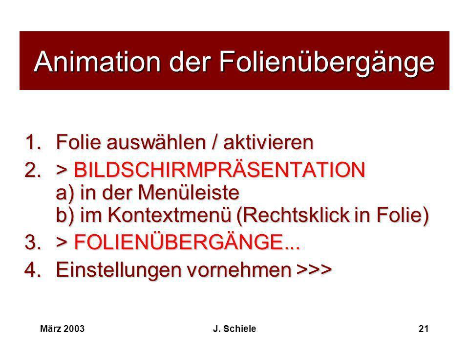 März 2003J. Schiele21 Animation der Folienübergänge 1.Folie auswählen / aktivieren 2.> BILDSCHIRMPRÄSENTATION a) in der Menüleiste b) im Kontextmenü (