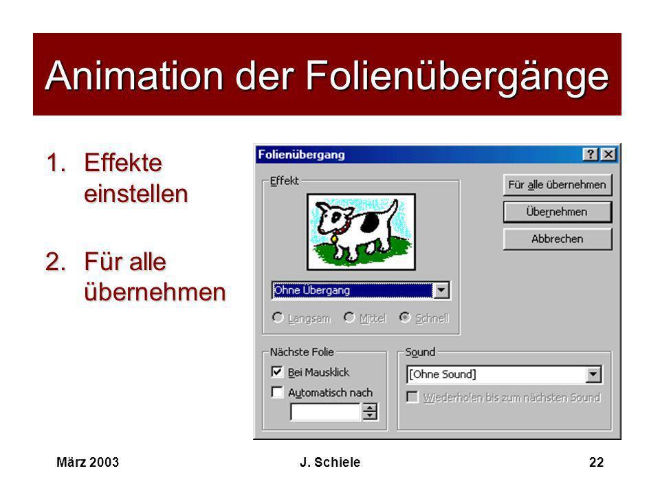 März 2003J. Schiele22 Animation der Folienübergänge 1.Effekte einstellen 2.Für alle übernehmen