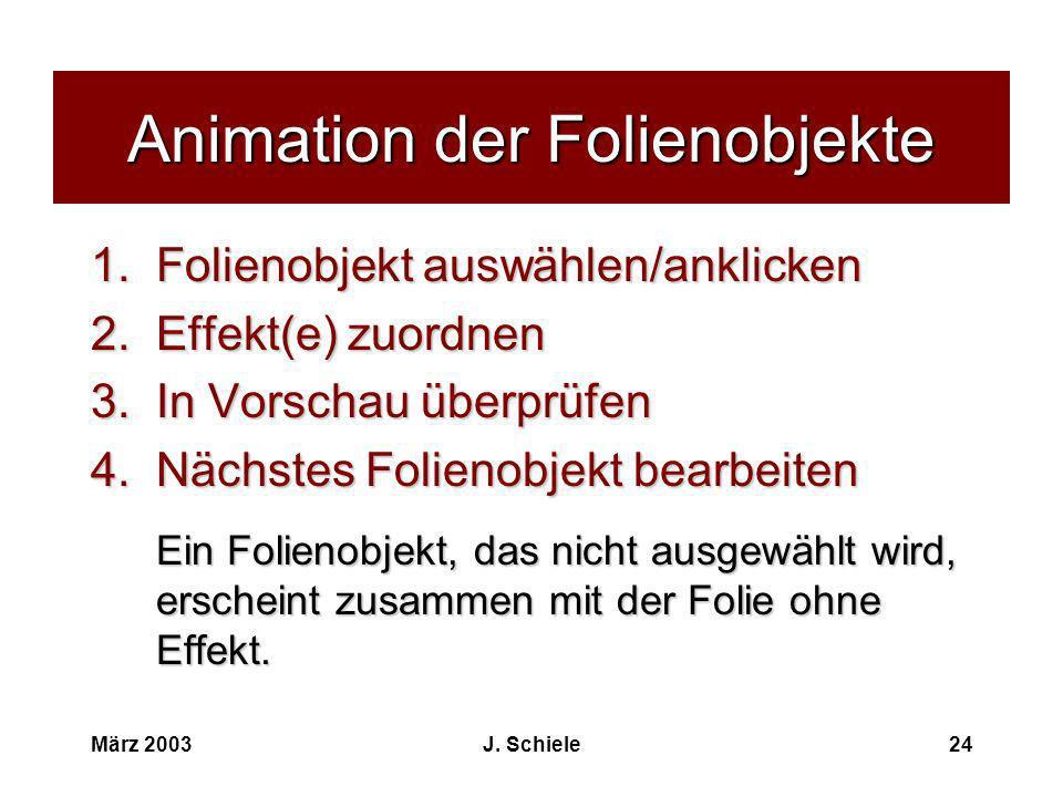 März 2003J. Schiele24 Animation der Folienobjekte 1.Folienobjekt auswählen/anklicken 2.Effekt(e) zuordnen 3.In Vorschau überprüfen 4.Nächstes Folienob