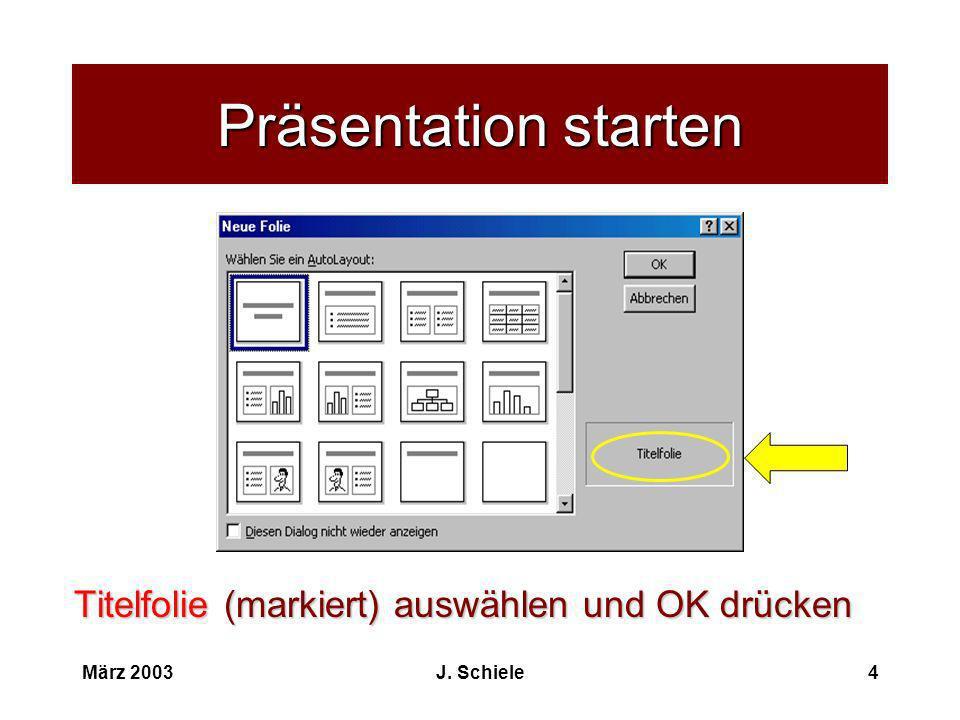 März 2003J. Schiele4 Präsentation starten Titelfolie (markiert) auswählen und OK drücken