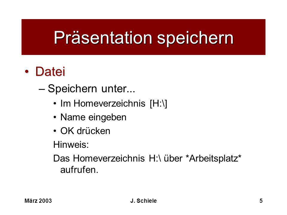 März 2003J. Schiele5 Präsentation speichern DateiDatei –Speichern unter... Im Homeverzeichnis [H:\] Name eingeben OK drücken Hinweis: Das Homeverzeich
