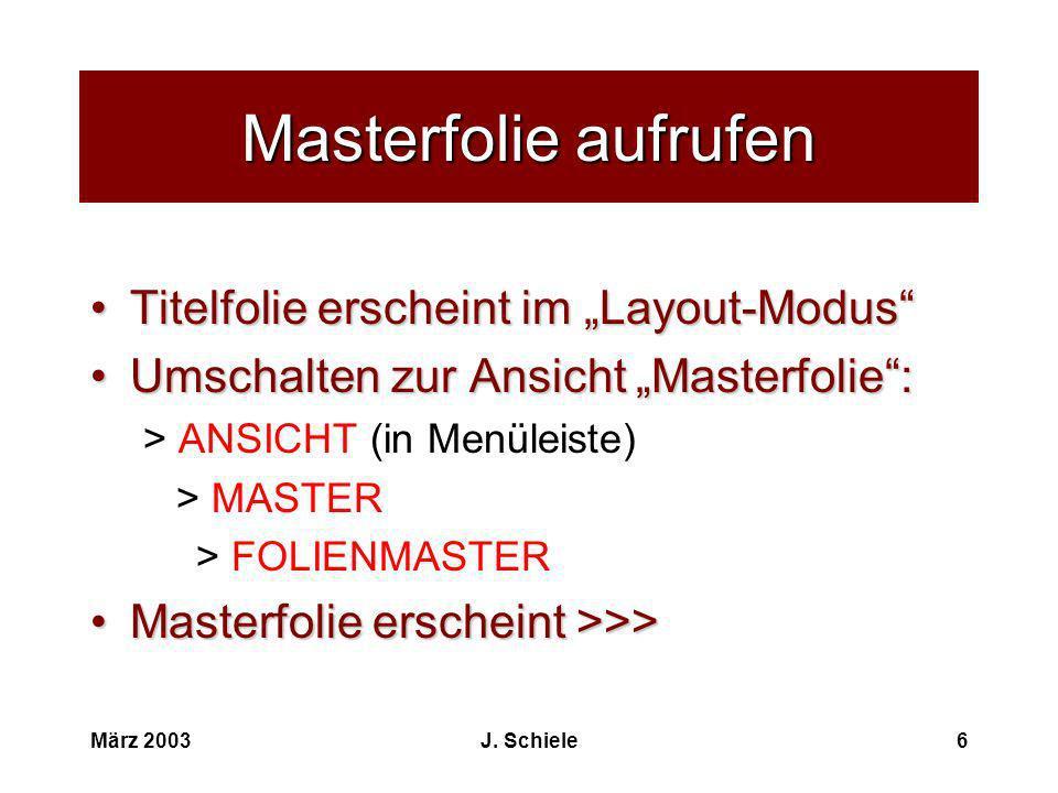 März 2003J. Schiele6 Masterfolie aufrufen Titelfolie erscheint im Layout-ModusTitelfolie erscheint im Layout-Modus Umschalten zur Ansicht Masterfolie: