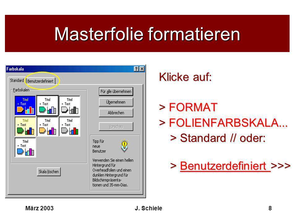 März 2003J. Schiele8 Masterfolie formatieren Klicke auf: > FORMAT > FOLIENFARBSKALA... > Standard // oder: > Benutzerdefiniert >>>