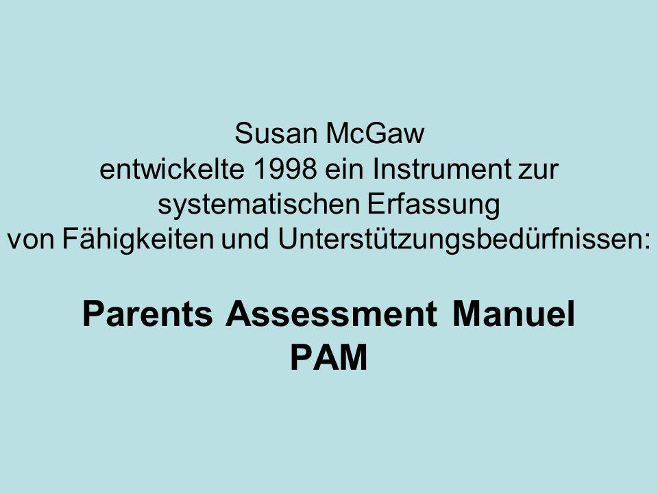 Susan McGaw entwickelte 1998 ein Instrument zur systematischen Erfassung von Fähigkeiten und Unterstützungsbedürfnissen: Parents Assessment Manuel PAM