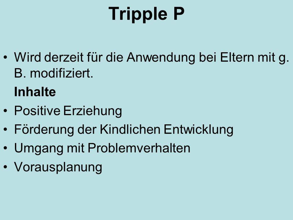 Tripple P Wird derzeit für die Anwendung bei Eltern mit g. B. modifiziert. Inhalte Positive Erziehung Förderung der Kindlichen Entwicklung Umgang mit