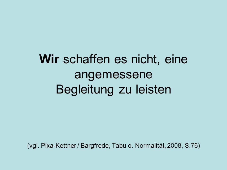 Wir schaffen es nicht, eine angemessene Begleitung zu leisten (vgl. Pixa-Kettner / Bargfrede, Tabu o. Normalität, 2008, S.76)