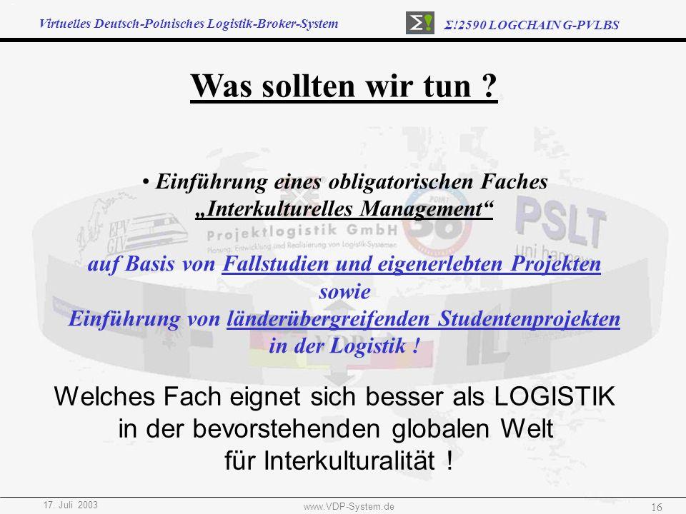 Virtuelles Deutsch-Polnisches Logistik-Broker-System Σ!2590 LOGCHAIN G-PVLBS 17. Juli 2003 www.VDP-System.de 16 Was sollten wir tun ? Einführung eines